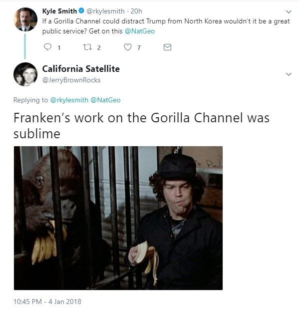 Text - Kyle Smith@rkylesmith 20h If a Gorilla Channel could distract Trump from North Korea wouldn't it be a great public service? Get on this @NatGeo t 2 1 7 California Satellite @JerryBrownRocks Replying to @rkylesmith @NatGeo Franken's work on the Gorilla Channel was sublime Pal 10:45 PM 4 Jan 2018