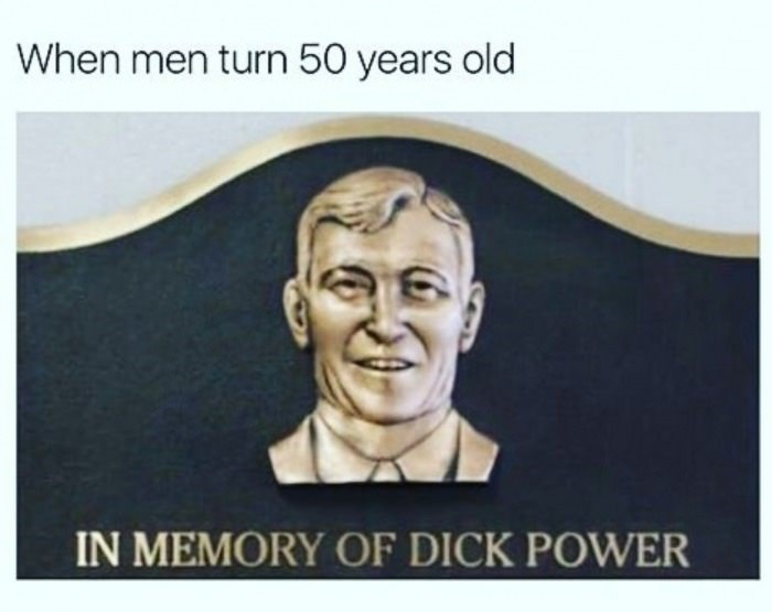 meme - Text - When men turn 50 years old IN MEMORY OF DICK POWER