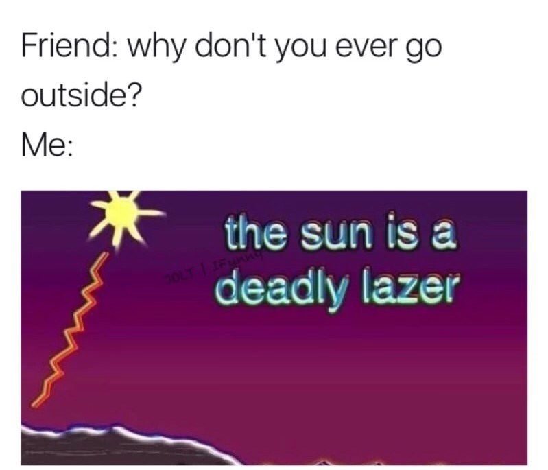 meme - Text - Friend: why don't you ever go outside? Me: the sun is a LT deadly lazer