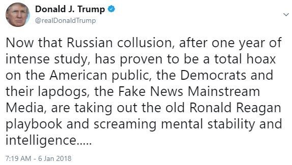 Text - Donald J. Trump @realDonaldTrump Now that Russian collusion, after one year of intense study, has proven to be a total hoax on the American public, the Democrats and their lapdogs, the Fake News Mainstream Media, are taking out the old Ronald Reagan playbook and screaming mental stability and intelligence.... 7:19 AM 6 Jan 2018