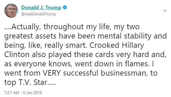Text - Donald J. Trump @realDonaldTrump ...Actually, throughout my life, my two greatest assets have been mental stability and being, like, really smart. Crooked Hillary Clinton also played these cards very hard and, as everyone knows, went down in flames. I went from VERY successful businessman, to top T.V. Star.... 7:27 AM - 6 Jan 2018