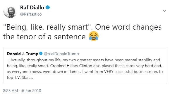"""Text - Raf Diallo @Raftastico """"Being, like, really smart"""". One word changes the tenor of a sentence Donald J. Trump@realDonaldTrump ...Actually, throughout my life, my two greatest assets have been mental stability and being. like, really smart. Crooked Hillary Clinton also played these cards very hard and, as everyone knows, went down in flames. I went from VERY successful businessman, to top T.V. Star.. 8:23 AM 6 Jan 2018"""