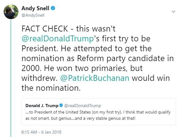 Text - Andy Snell @AndySnell FACT CHECK this wasn't @realDonald Trump's first try to be President. He attempted to get the nomination as Reform party candidate in 2000. He won two primaries, but withdrew. @PatrickBuchanan would win the nomination. Donald J. Trump @realDonaldTrump to President of the United States (on my first try). I think that would qualify as not smart, but genius....and a very stable genius at that! 8:15 AM 6 Jan 2018