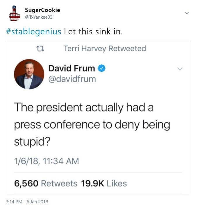 Text - SugarCookie @TxYankee33 #stablegenius Let this sink in. Terri Harvey Retweeted David Frum @davidfrum The president actually had a press conference to deny being stupid? 1/6/18, 11:34 AM 6,560 Retweets 19.9K Likes 3:14 PM 6 Jan 2018