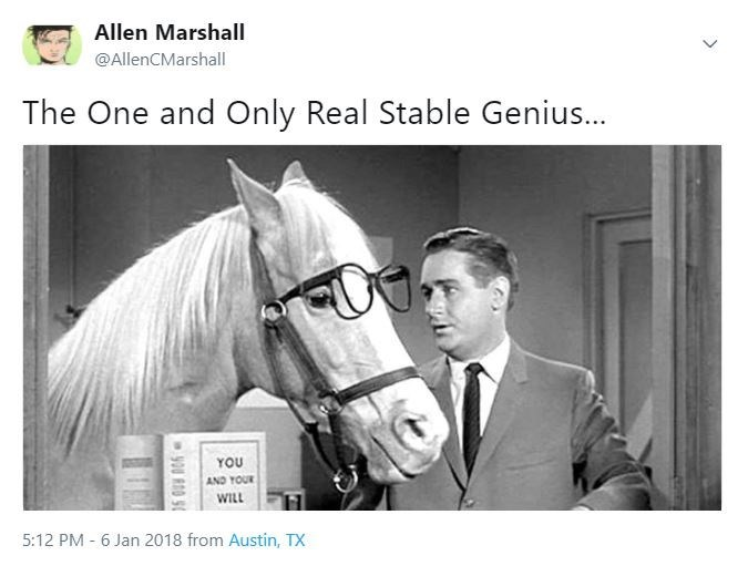 Horse - Allen Marshall @AllenCMarshall The One and Only Real Stable Genius... YOU AND YOUR WILL 5:12 PM 6 Jan 2018 from Austin, TX