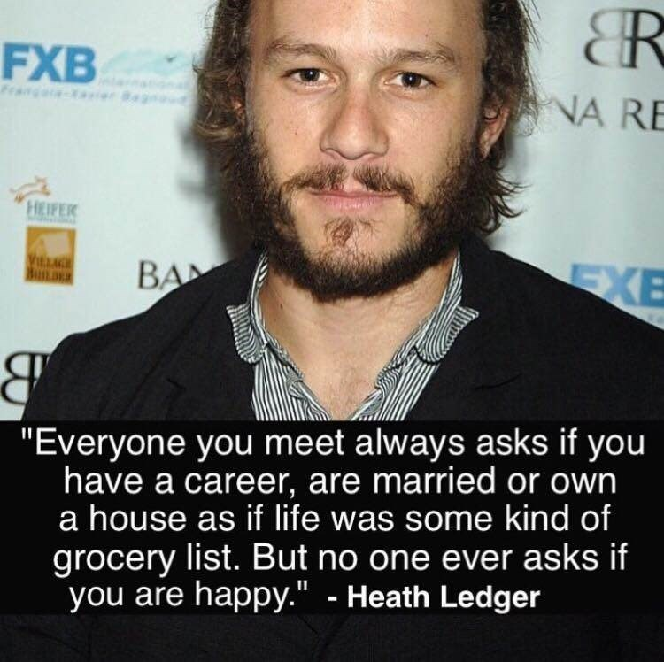 """Hair - R FXB Fan aer NA RE HEIFER WTRA BuILDER BA EXE """"Everyone you meet always asks if you have a career, are married or own a house as if life was some kind of grocery list. But no one ever asks if you are happy."""" - Heath Ledger"""