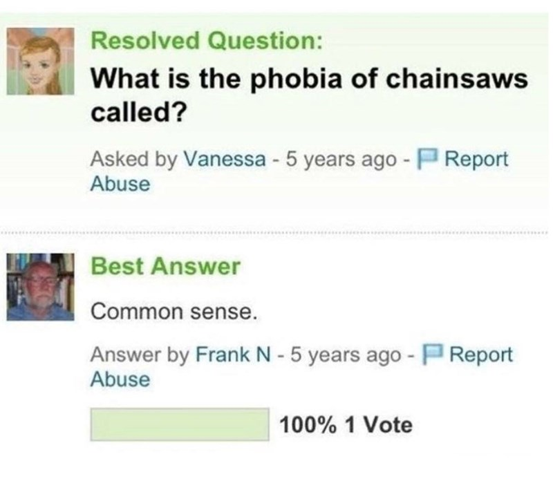 Text - Resolved Question: What is the phobia of chainsaws called? Asked by Vanessa -5 years ago - P Report Abuse Best Answer Common sense. Answer by Frank N - 5 years ago - PReport Abuse 100% 1 Vote