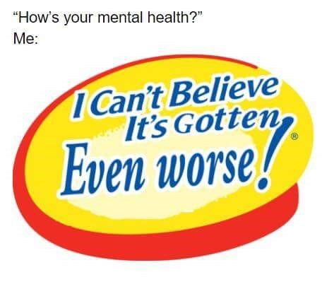 """Text - """"How's your mental health?"""" Me: Can't Believe It's Gotten Even worse!"""