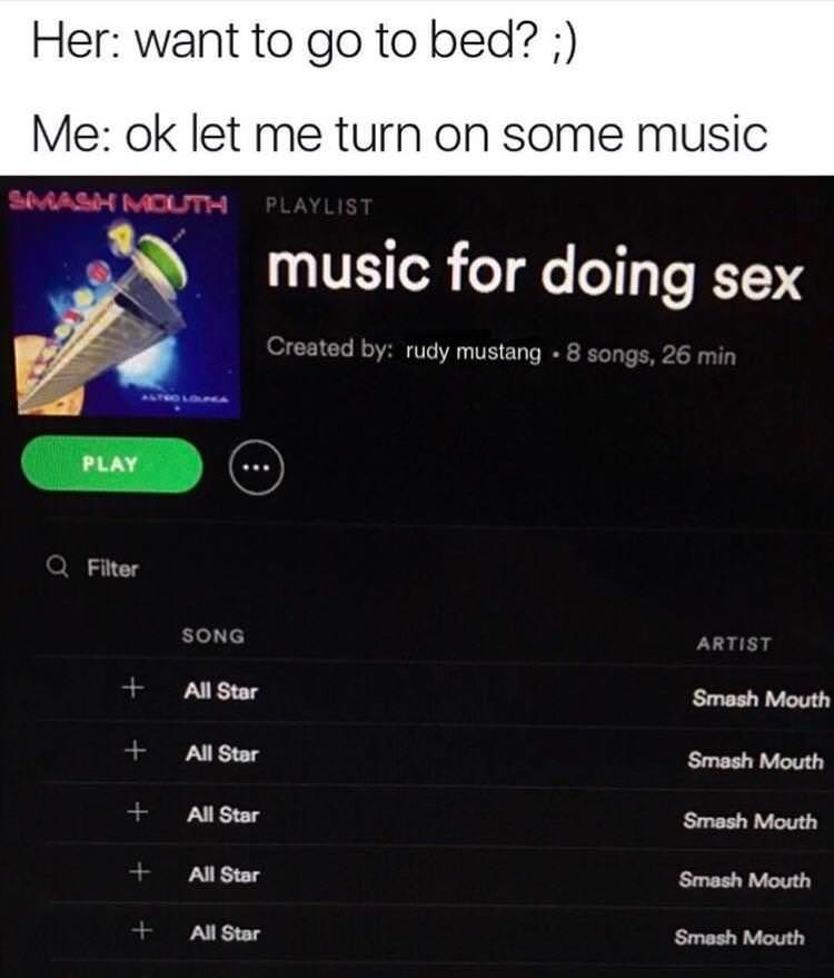 Text - Her: want to go to bed? ;) Me: ok let me turn on some music SMASH MOUTm PLAYLIST music for doing sex Created by: rudy mustang 8 songs, 26 min PLAY Q Filter SONG ARTIST + All Star Smash Mouth + All Star Smash Mouth All Star Smash Mouth All Star Smash Mouth All Star Smash Mouth +