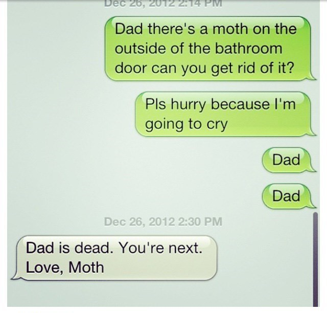 Text - Dec 26, 2012 2:14 PM Dad there's a moth on the outside of the bathroom door can you get rid of it? Pls hurry because I'm going to cry Dad Dad Dec 26, 2012 2:30 PM Dad is dead. You're next. Love, Moth