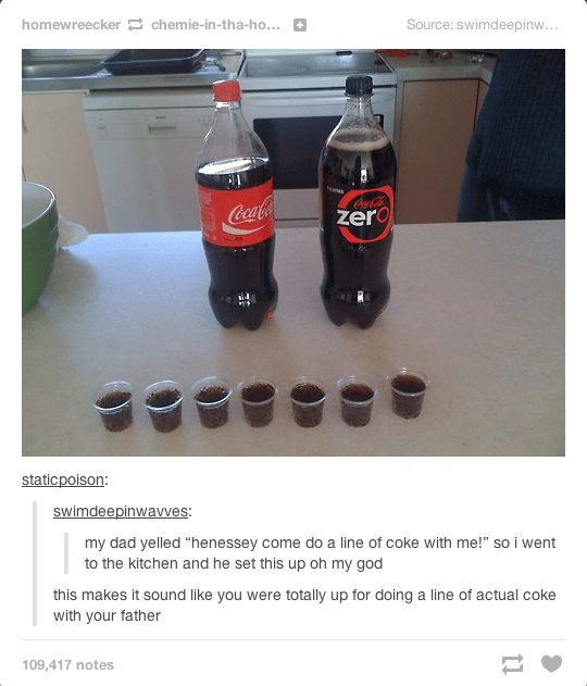 "Cola - homewreecker chemie-in-tha-ho... Source: swimdeepinw... + CoaCola CocaCoa zero staticpoison: swimdeepinwavves: my dad yelled ""henessey come do a line of coke with me!"" so i went to the kitchen and he set this up oh my god this makes it sound like you were totally up for doing a line of actual coke with your father 109,417 notes"