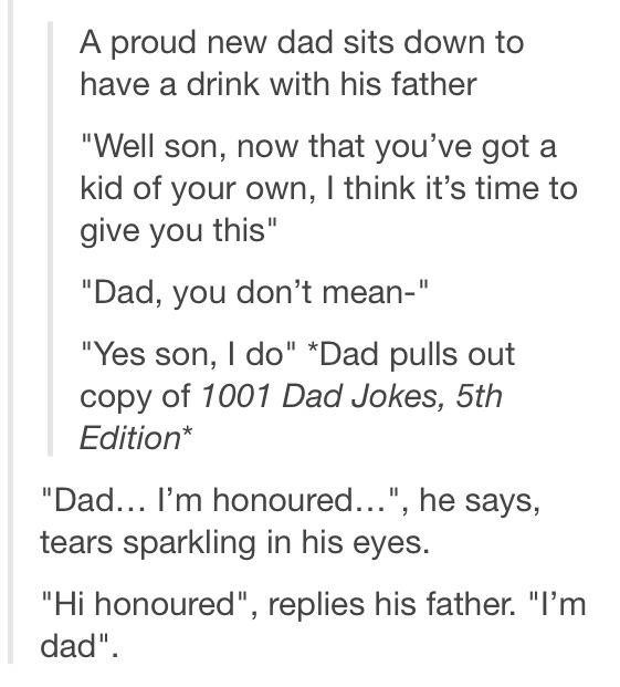 "Text - A proud new dad sits down to have a drink with his father ""Well son, now that you've got a kid of your own, I think it's time to give you this"" ""Dad, you don't mean-"" ""Yes son, I do"" *Dad pulls out copy of 1001 Dad Jokes, 5th Edition* ""Dad... I'm honoured..."", he says, tears sparkling in his eyes. ""Hi honoured"", replies his father. ""I'm dad"""