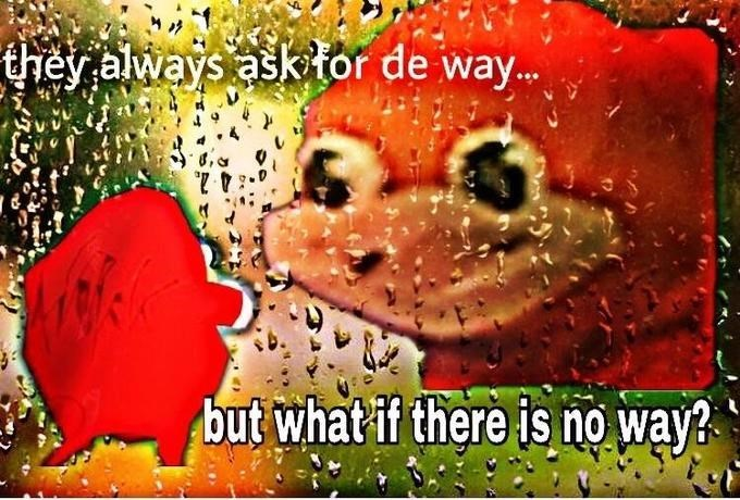Ugandan Knuckles - Organism - they always ask tor de way.. but what if there is no way?