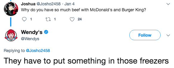 Text - Joshua @Josho2458 Jan 4 Why do you have so much beef with McDonald's and Burger King? t 1 1 24 Wendy's Follow @Wendys Replying to @Josho2458 They have to put something in those freezers