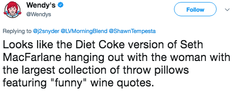 "Text - Wendy's @Wendys Follow Replying to @j2snyder @LVMorningBlend @Shawn Tempesta Looks like the Diet Coke version of Seth MacFarlane hanging out with the woman with |the largest collection of throw pillows featuring ""funny"" wine quotes."