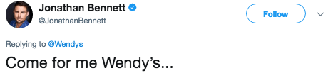 Text - Jonathan Bennett Follow JonathanBennett Replying to @Wendys Come for me Wendy's...