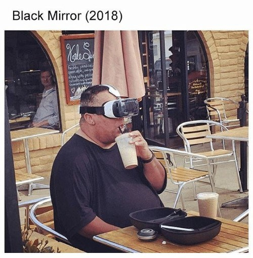funny meme of an overweight man wearing VR headset in a cafe captions black mirror 2018