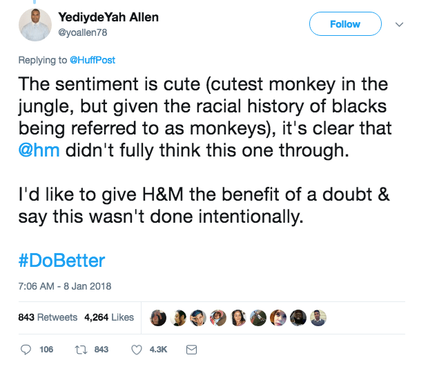 Text - YediydeYah Allen Follow @yoallen78 Replying to @HuffPost The sentiment is cute (cutest monkey in the jungle, but given the racial history of blacks being referred to as monkeys), it's clear that @hm didn't fully think this one through I'd like to give H&M the benefit of a doubt & say this wasn't done intentionally. #DoBetter 7:06 AM -8 Jan 2018 843 Retweets 4,264 Likes t843 106 4.3K