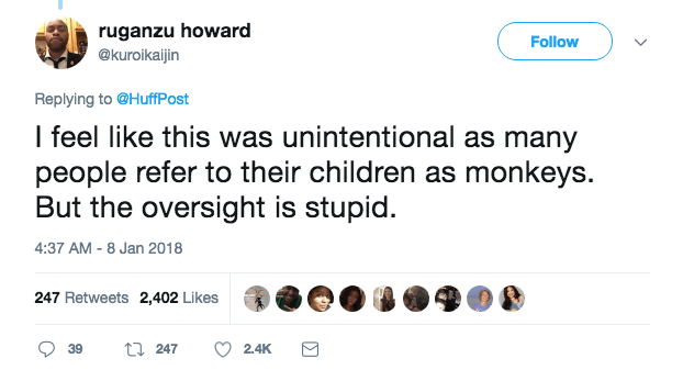Text - ruganzu howard Follow @kuroikaijin Replying to @HuffPost I feel like this was unintentional as many people refer to their children as monkeys. But the oversight is stupid. 4:37 AM - 8 Jan 2018 247 Retweets 2,402 Likes t247 2.4K 39