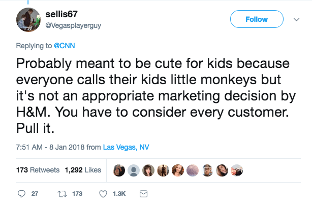 Text - sellis67 Follow @Vegasplayerguy Replying to @CNN Probably meant to be cute for kids because everyone calls their kids little monkeys but it's not an appropriate marketing decision by H&M. You have to consider every customer Pull it. 7:51 AM - 8 Jan 2018 from Las Vegas, NV 173 Retweets 1,292 Likes 173 27 1.3K