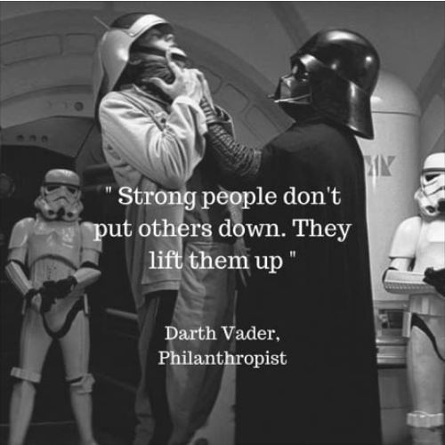 "Photo caption - Strong people don't put others down. They lift them up"" Darth Vader, Philanthropist"