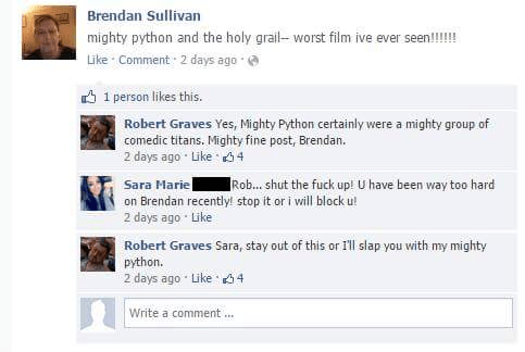 Text - Brendan Sullivan mighty python and the holy grail- worst film ive ever seen!!!!! Like Comment 2 days ago 1 person likes this. Robert Graves Yes, Mighty Python certainly were a mighty group of comedic titans. Mighty fine post, Brendan. 2 days ago Like 4 Sara Marie on Brendan recently! stop it or i will block u! 2 days ago Like Rob... shut the fuck up! U have been way too hard Robert Graves Sara, stay out of this or I'll slap you with my mighty python. 2 days ago Like 4 Write a comment..