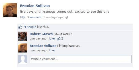Text - Brendan Sullivan five days until krampus comes out! excited to see this one Like Comment two days ago 4 people like this. Robert Graves S... a week? one day ago Like 2 Brendan Sullivan i f king hate you one day ago Like Write a comment ...