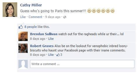 Text - Cathy Miller Guess who's going to Paris this summer!! Like Comment 9 days ago 8 people like this. Brendan Sullivan watch out for the ragheads while ur their... ol 8 days ago Like Robert Graves Also be on the lookout for xenophobic inbred loony biscuits who haunt your Facebook page with their inane comments. 8 days ago Like 3 Write a comment...