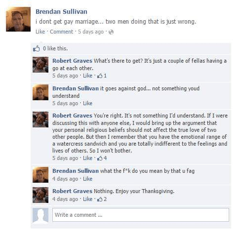 Text - Brendan Sullivan i dont get gay marriage... two men doing that is just wrong. ike Comment 5 days ago 0 like this. Robert Graves What's there to get? It's just a couple of fellas having a go at each other. 5 days ago Like s1 Brendan Sullivan it goes against god...not something youd understand 5 days ago Like Robert Graves You're right. It's not something I'd understand. If I were discussing this with anyone else, I would bring up the argument that your personal religious beliefs should not