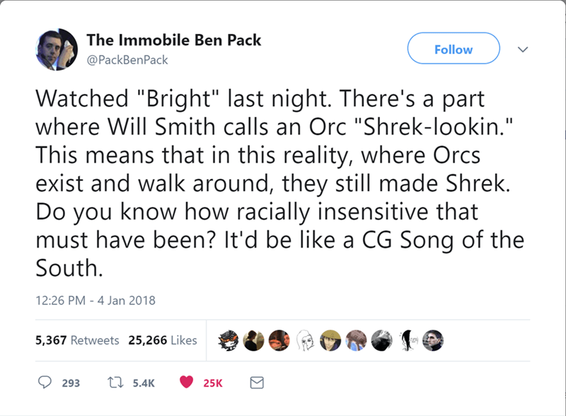 "Text - The Immobile Ben Pack Follow @PackBenPack Watched ""Bright"" last night. There's a part where Will Smith calls an Orc ""Shrek-lookin."" This means that in this reality, where Orcs exist and walk around, they still made Shrek. Do you know how racially insensitive that must have been? It'd be like a CG Song of the South 12:26 PM 4 Jan 2018 5,367 Retweets 25,266 Likes L5.4K 293 25K"