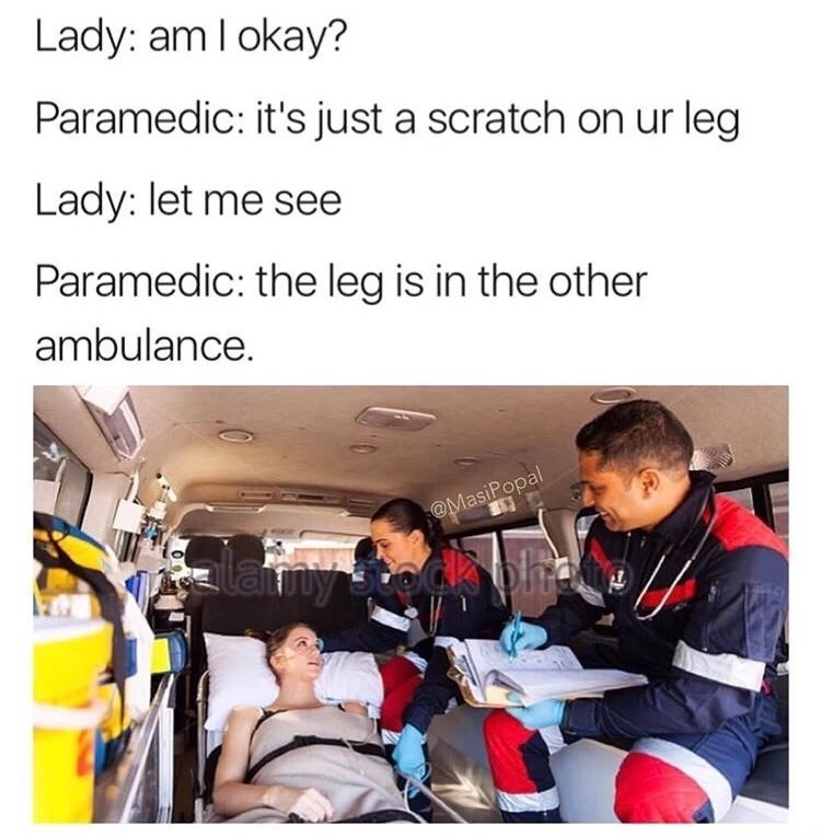 Product - Lady: am I okay? Paramedic: it's just a scratch on ur leg Lady: let me see Paramedic: the leg is in the other ambulance. @MasiPopal lamy te