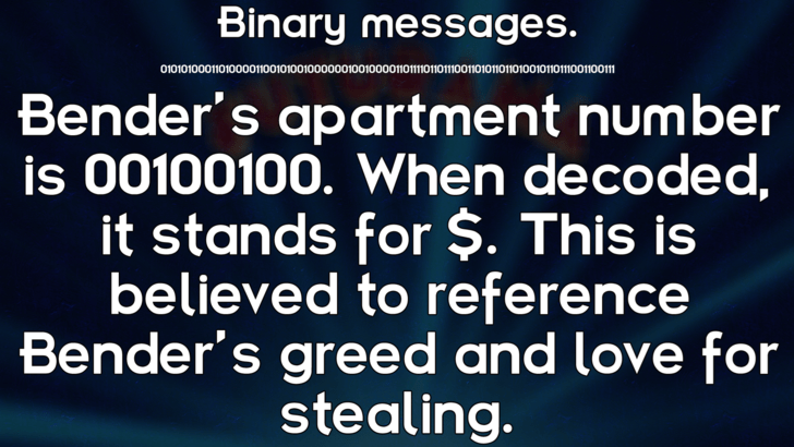 Text - Binary messages. O101010001010000110001000000000000101otiotiootoiono001omootioom Bender's apartment number is 00100100. When decoded, it stands for $. This is believed to reference Bender's greed and love for stealing.