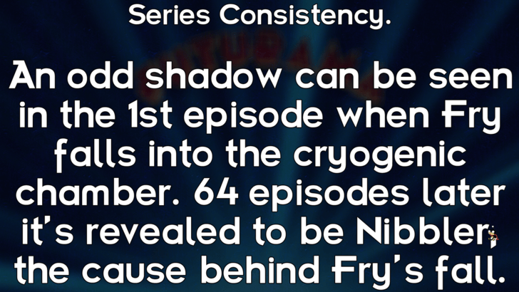 Text - Series Consistency. An odd shadow can be seen in the 1st episode when Fry falls into the cryogenic chamber. 64 episodes later it's revealed to be Nibbler the cause behind Fry's fall