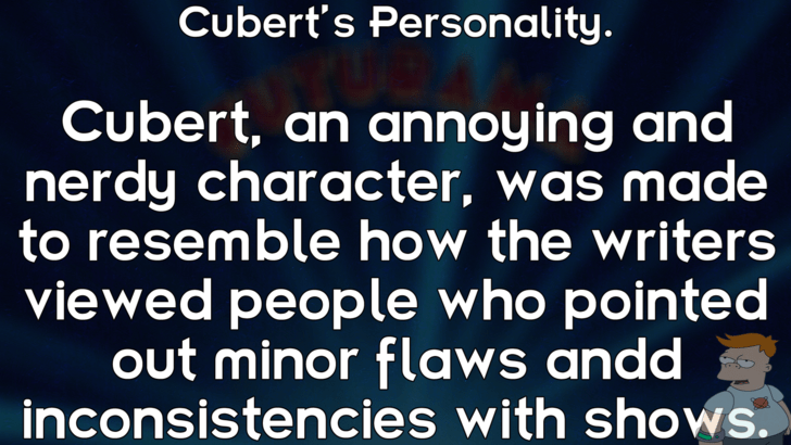 Text - Cubert's Personality. Cubert, an annoy ing and nerdy character, was made to resemble how the writers viewed people who pointed out minor flaws andd inconsistencies with shows