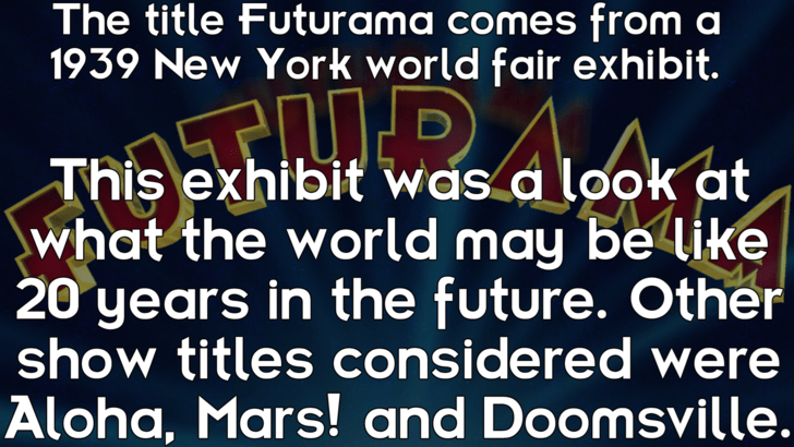 Text - The title Futurama comes from a 1939 New York world fair exhibit. This exhibit was a look at what the world may be like 20 years in the future. Other show titles considered were Aloha, Mars! and Doomsville.