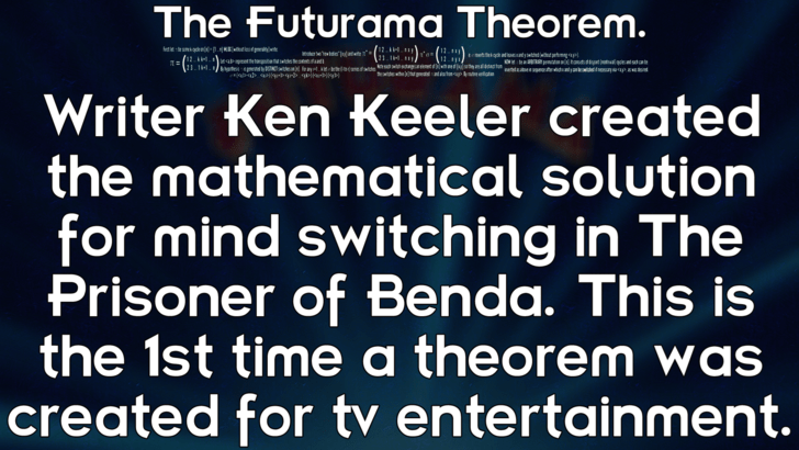 Text - The Futurama Theorem. m p.q i Writer Ken Keeler created the mathematical solution for mind switching in The Prisoner of Benda. This is the 1st time a theorem was created for tv entertainment.