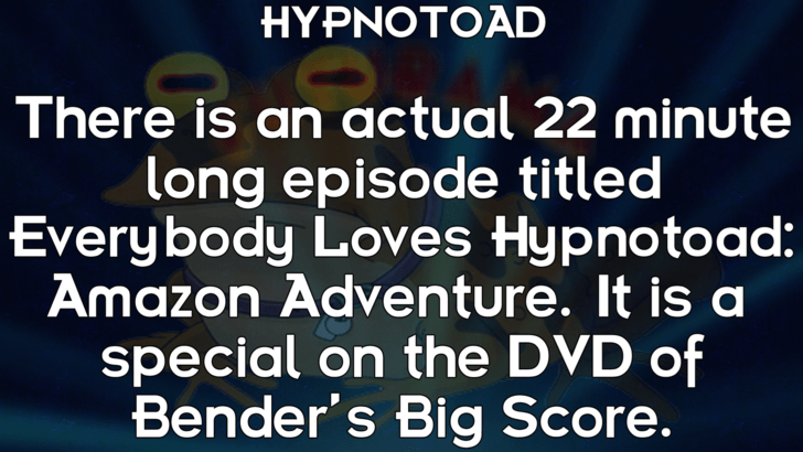 Text - HYPNOTOAD There is an actual 22 minute long episode titled Everybody Loves Hypnotoad: Amazon Adventure. It is a special on the DVD of Bender's Big Score.