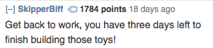 Text - HSkipperBiff 1784 points 18 days ago Get back to work, you have three days left finish building those toys!