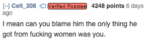 Text - HCelt 208 Verified Roastee 4248 points 6 days ago I mean can you blame him the only thing he got from fucking women was you.