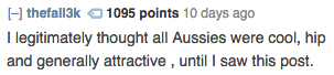 Text - H thefall3k1095 points 10 days ago I legitimately thought all Aussies were cool, hip and generally attractive , until I saw this post