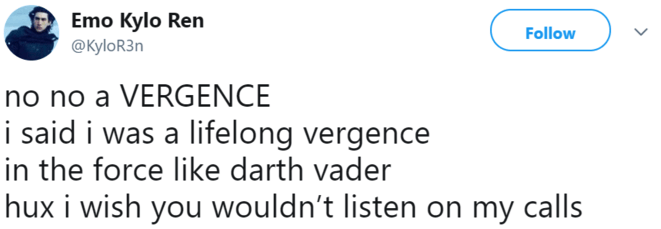Text - Emo Kylo Ren @KyloR3n Follow no no a VERGENCE i said i was a lifelong vergence in the force like darth vader hux i wish you wouldn't listen on my calls