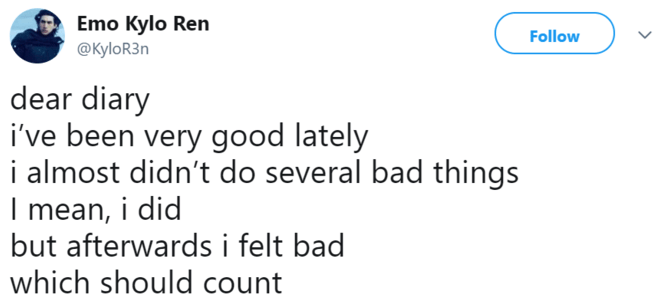 Text - Emo Kylo Ren Follow @KyloR3n dear diary i've been very good lately i almost didn't do several bad things Imean, i did but afterwards i felt bad which should count