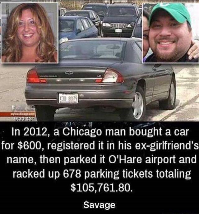 Land vehicle - 30 8079 930 3 In 2012, a Chicago man bought a car for $600, registered it in his ex-girlfriend's name, then parked it O'Hare airport and racked up 678 parking tickets totaling $105,761.80. Savage