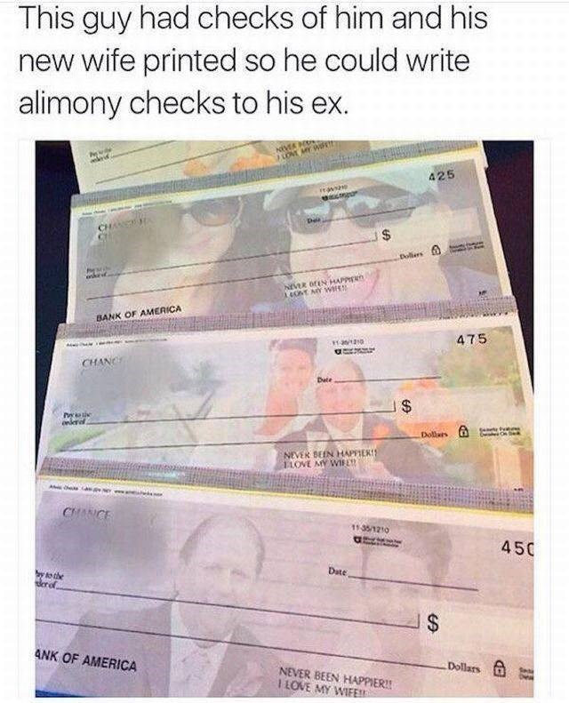 Text - This guy had checks of him and his new wife printed so he could write alimony checks to his ex. LOME MY W oie 425 CHAE Dollers NEVER oEN HAPPER 4ONT AY W BANK OF AMERICA 475 as120 CHANC Dete $ oneral Dollars NEVER BEEN HAPPIER! 11OVE MY WIRE CHANCE 1135/1210 450 Date y to the erof $ ANK OF AMERICA Dollars NEVER BEEN HAPPIER!! I LOVE MY WIEE