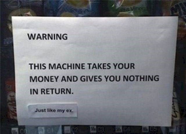Text - &Vinegs WARNING THIS MACHINE TAKES YOUR MONEY AND GIVES YOU NOTHING IN RETURN. Just like my ex 55 0-8 CO