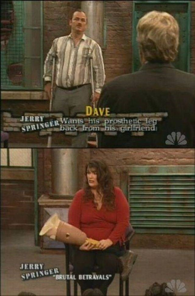 Furniture - DAVE JERRY SPRINGERMants his prosthetic leg back from his girliriend JERRY SPRINGER BRUTAL BETRAYALS