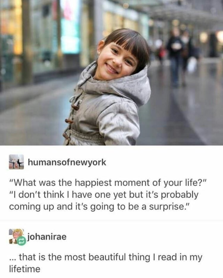 """Facial expression - humansofnewyork """"What was the happiest moment of your life?"""" """"I don't think I have one yet but it's probably coming up and it's going to be a surprise."""" johanirae ... that is the most beautiful thing I read in my lifetime"""