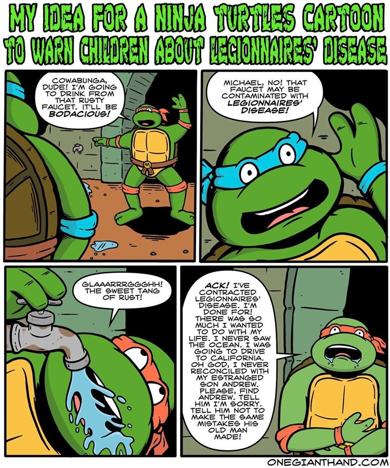 webcomic - Comics - MY IDEA FOR A HINJA TURTLES CARTOON CHINDREN ABOUT TO WARN ALERONNAIRES OISEASE COWABUNGA, DUDE! I'M GOING TO DRINK FROM THAT RUSTY FAUCET. IT'LL BE BODACIOUS! MICHAEL, NO! THAT FAUCET MAY BE CONTAMINATED WITH LEGIONNAIRES DISEASE! GLAAARRRGGGHH! THE SWEET TANG OF RUST! ACK! I'VE CONTRACTED LEGIONNAIRES' DISEASE. I'M DONE FOR! THERE WAS GO MUCH I WANTED TO DO WITH MY LIFE. I NEVER GAW THE OCEAN. I WAS GOING TO DRIVE TO CALIFORNIA. OH GOD, I NEVER RECONCILED WITH MY ESTRANGED