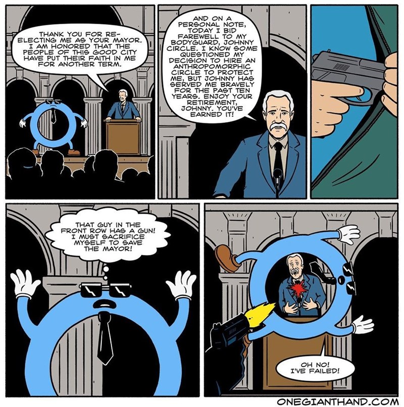 webcomic - Comics - AND ON A PERSONAL NOTE, TODAY I BID FAREWELL TO MY BODYGUARD, JOHNNY CIRCLE. I KNOW GOME QUESTIONED MY DECISION TO HIRE AN ANTHROPOMORPHIC CIRCLE TO PROTECT ME, BUT JOHNNY HAS THANK YOU FOR RE- ELECTING ME AS YOUR MAYOR. I AM HONORED THAT THE TY P HAVE PUT THEIR FAITH IN ME FOR ANOTHER TERM. FOR THE PAST TEN YEARS. ENJOY YOUR RETIREMENT, JOHNNY. YOU'VE EARNED IT! THAT GUY IN THE FRONT ROW HAS A GUN! I MUST GACRIFICE MYGELF TO GAVE THE MAYOR! Y jON HO I'VE FAILED! ONEGIANTHAND