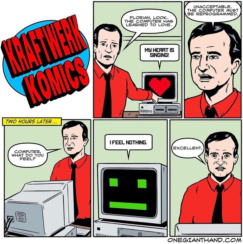 webcomic - Cartoon - UNACCEPTABLE. THE COMPUTER MUST BE REPROGRAMMED. KHAFTWERK KOMICS FLORIAN, LOOK THE COMPUTER HAS LEARNED TO LOVE MY HEART IS SINGING! TWO HOURS LATER... I FEEL NOTHING. COMPUTER, WHAT DO YOU FEEL? EXCELLENT ONEGIANTHAND.COM